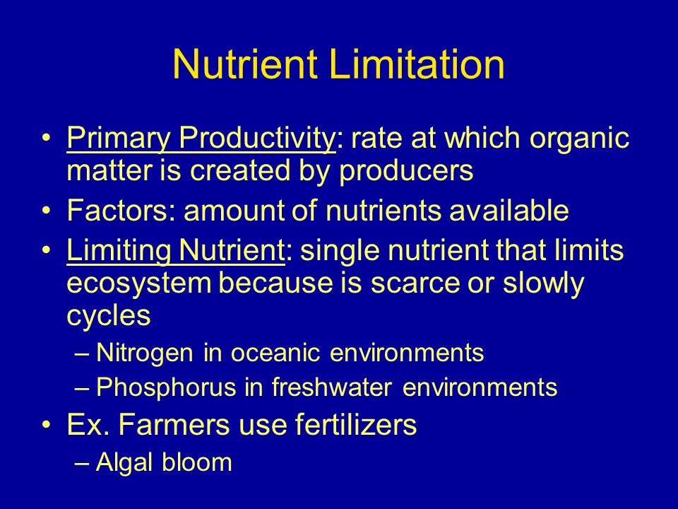 Nutrient Limitation Primary Productivity: rate at which organic matter is created by producers Factors: amount of nutrients available Limiting Nutrient: single nutrient that limits ecosystem because is scarce or slowly cycles –Nitrogen in oceanic environments –Phosphorus in freshwater environments Ex.