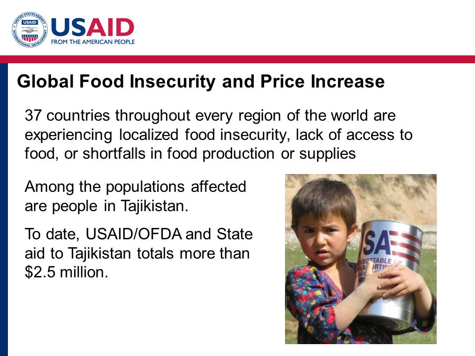 Global Food Insecurity and Price Increase 37 countries throughout every region of the world are experiencing localized food insecurity, lack of access to food, or shortfalls in food production or supplies Among the populations affected are people in Tajikistan.