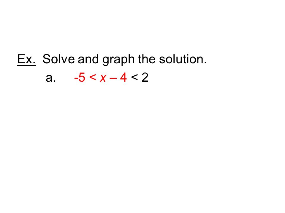 Ex. Solve and graph the solution. a. -5 < x – 4 < 2