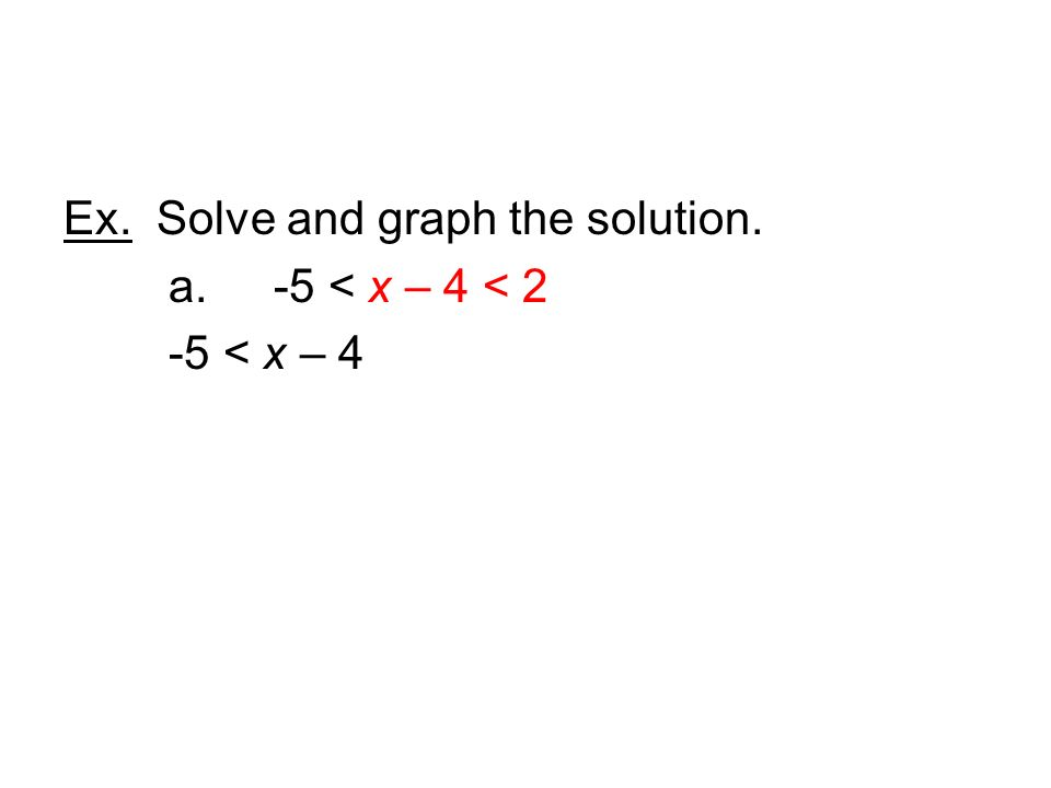 Ex. Solve and graph the solution. a. -5 < x – 4 < 2 -5 < x – 4