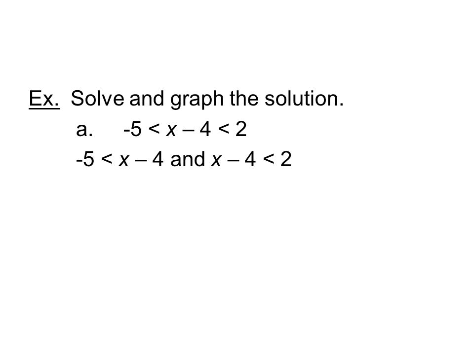Ex. Solve and graph the solution. a. -5 < x – 4 < 2 -5 < x – 4 and x – 4 < 2