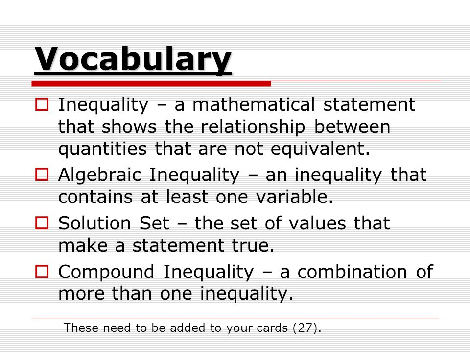 Vocabulary  Inequality – a mathematical statement that shows the relationship between quantities that are not equivalent.