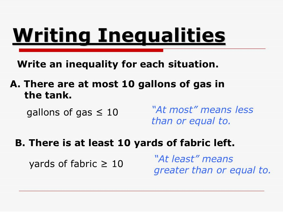 Write an inequality for each situation. A. There are at most 10 gallons of gas in the tank.