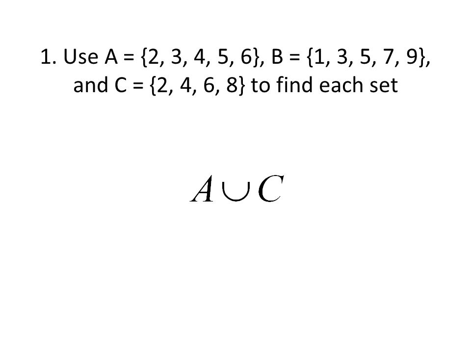 1. Use A = {2, 3, 4, 5, 6}, B = {1, 3, 5, 7, 9}, and C = {2, 4, 6, 8} to find each set