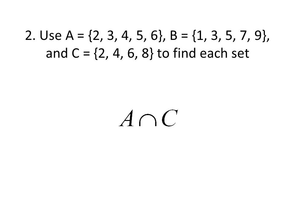 2. Use A = {2, 3, 4, 5, 6}, B = {1, 3, 5, 7, 9}, and C = {2, 4, 6, 8} to find each set
