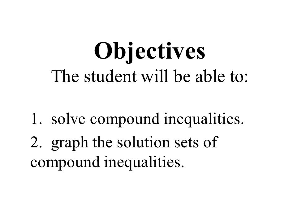 Objectives The student will be able to: 1. solve compound inequalities.