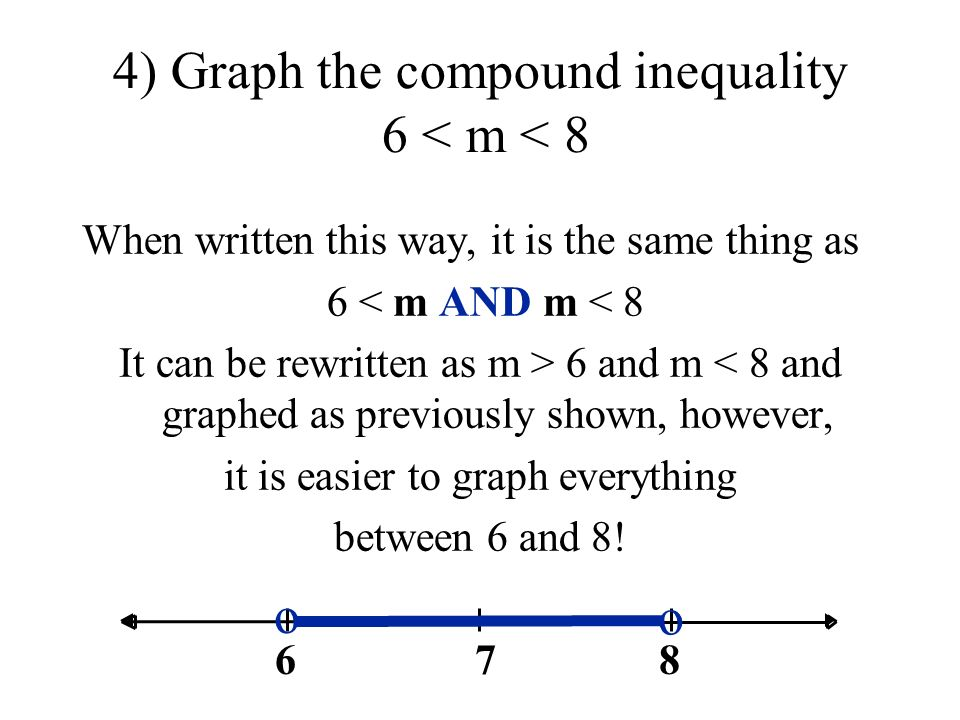 When written this way, it is the same thing as 6 < m AND m < 8 It can be rewritten as m > 6 and m < 8 and graphed as previously shown, however, it is easier to graph everything between 6 and 8.