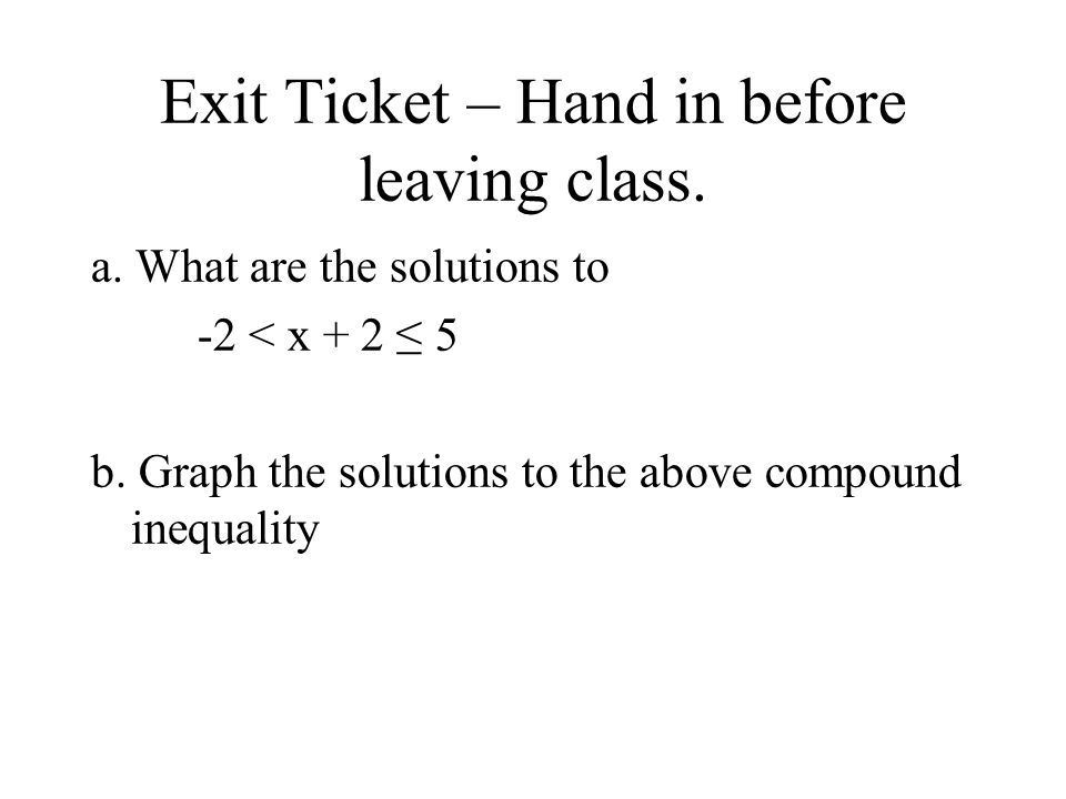 Exit Ticket – Hand in before leaving class. a. What are the solutions to -2 < x + 2 ≤ 5 b.