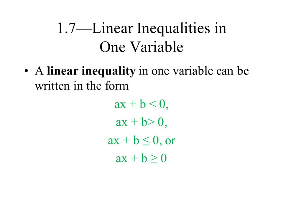 1.7—Linear Inequalities in One Variable A linear inequality in one variable can be written in the form ax + b < 0, ax + b> 0, ax + b ≤ 0, or ax + b ≥ 0