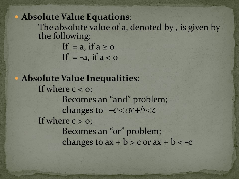 Absolute Value Equations: The absolute value of a, denoted by, is given by the following: If = a, if a ≥ 0 If = -a, if a < 0 Absolute Value Inequalities: If where c < 0; Becomes an and problem; changes to If where c > 0; Becomes an or problem; changes to ax + b > c or ax + b < -c