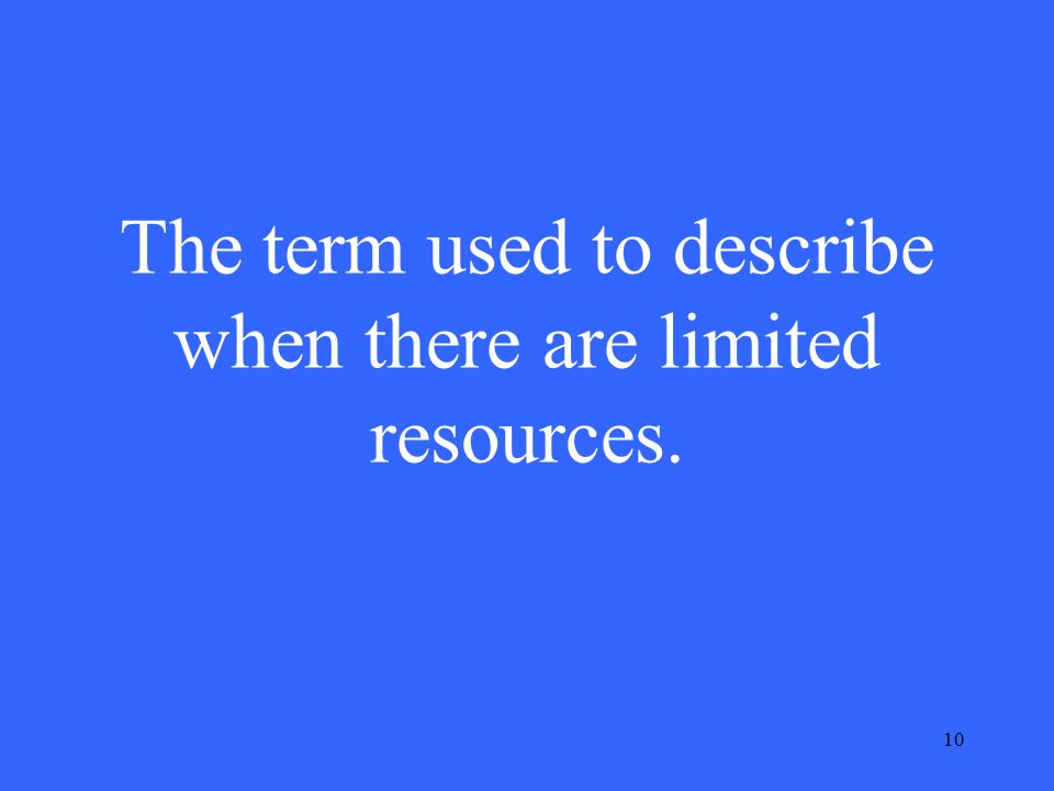 10 The term used to describe when there are limited resources.