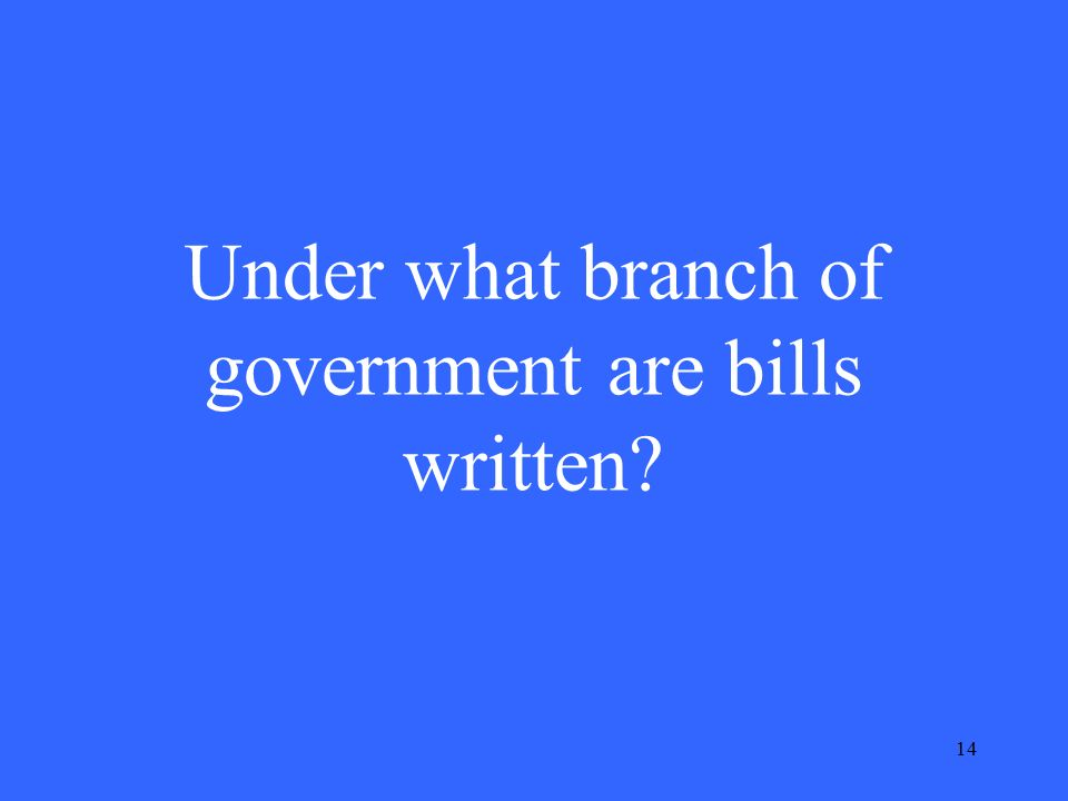 14 Under what branch of government are bills written
