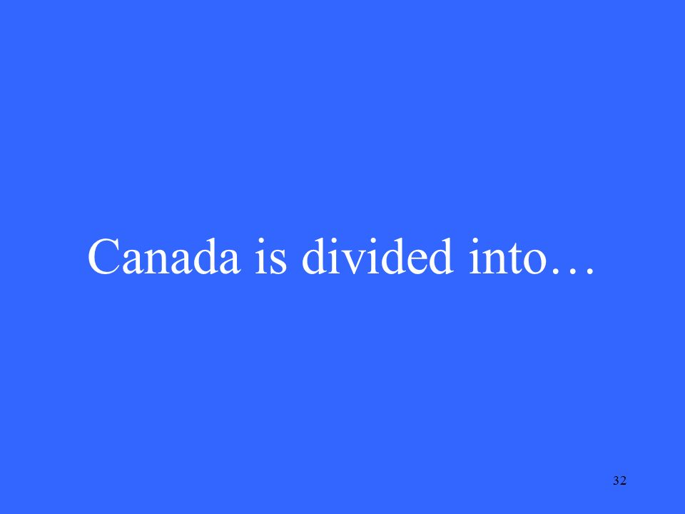 32 Canada is divided into…