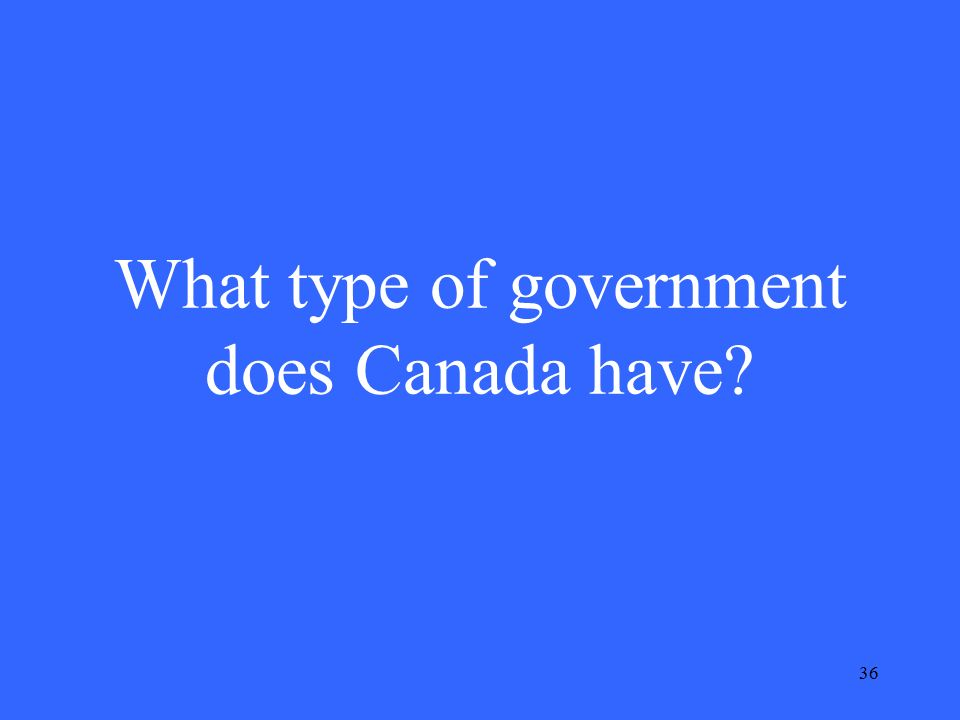36 What type of government does Canada have