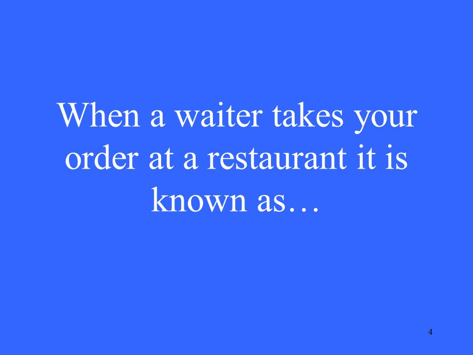4 When a waiter takes your order at a restaurant it is known as…