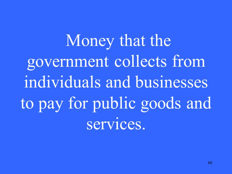 46 Money that the government collects from individuals and businesses to pay for public goods and services.