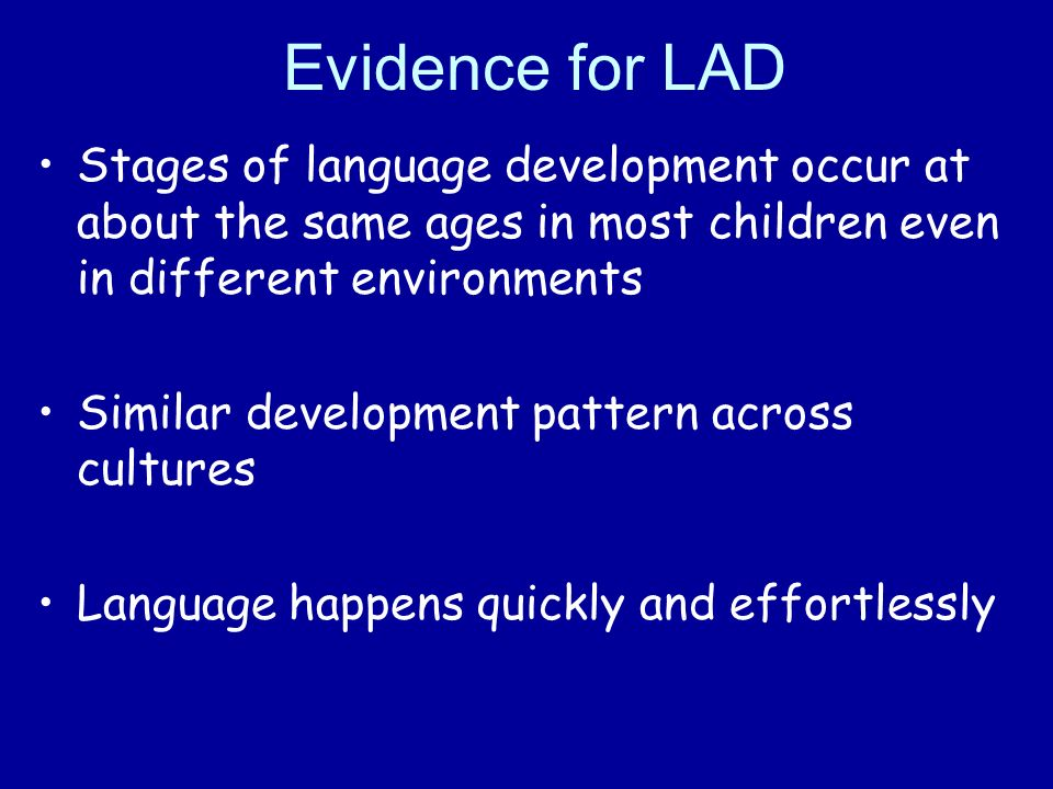 Evidence for LAD Stages of language development occur at about the same ages in most children even in different environments Similar development pattern across cultures Language happens quickly and effortlessly