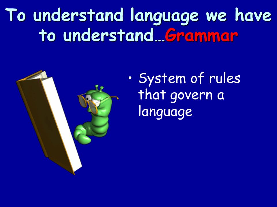 To understand language we have to understand…Grammar System of rules that govern a language