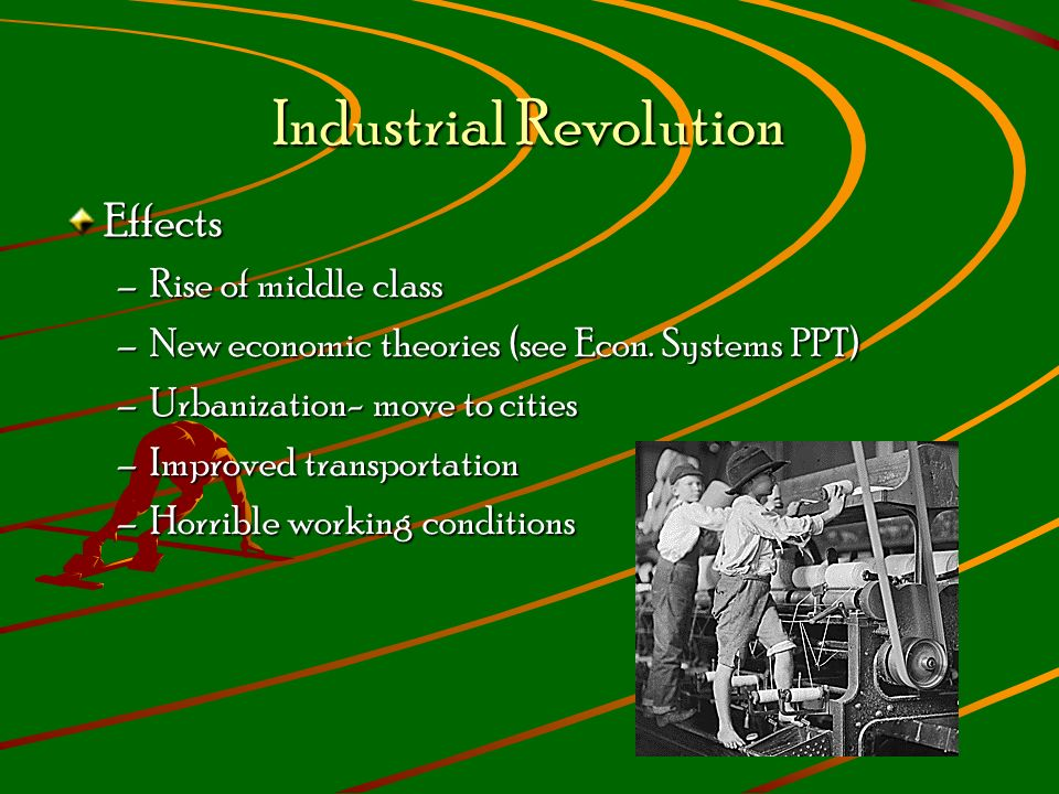 Industrial Revolution Effects –Rise of middle class –New economic theories (see Econ.