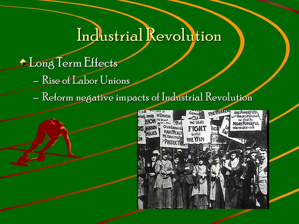 Industrial Revolution Long Term Effects –Rise of Labor Unions –Reform negative impacts of Industrial Revolution