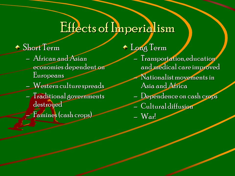 Effects of Imperialism Short Term –African and Asian economies dependent on Europeans –Western culture spreads –Traditional governments destroyed –Famines (cash crops) Long Term –Transportation, education and medical care improved –Nationalist movements in Asia and Africa –Dependence on cash crops –Cultural diffusion –War!