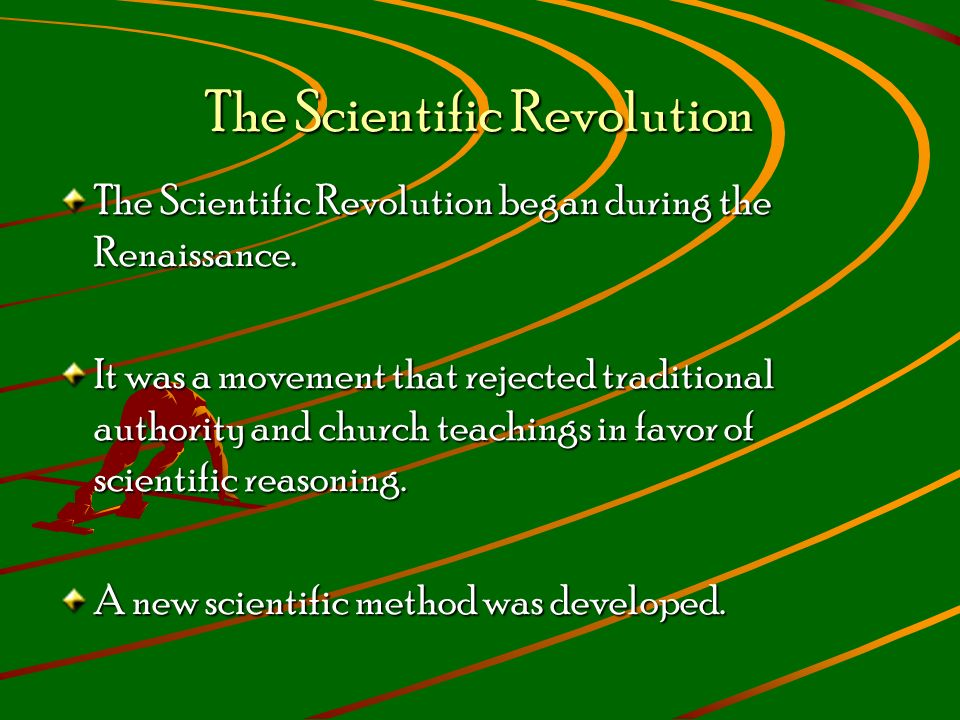 The Scientific Revolution The Scientific Revolution began during the Renaissance.