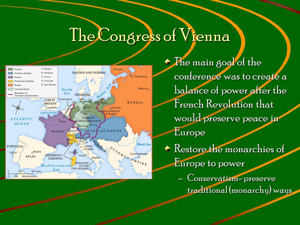The Congress of Vienna The main goal of the conference was to create a balance of power after the French Revolution that would preserve peace in Europe Restore the monarchies of Europe to power –Conservatism- preserve traditional (monarchy) ways