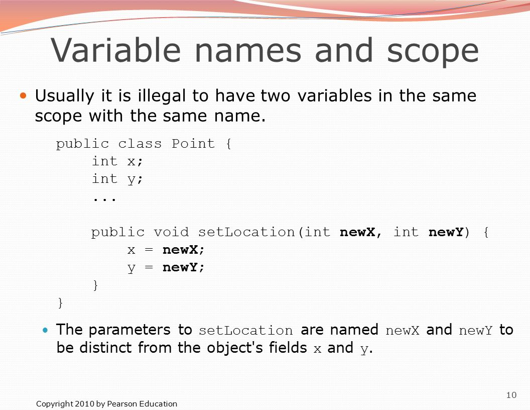 Copyright 2010 by Pearson Education 10 Variable names and scope Usually it is illegal to have two variables in the same scope with the same name.