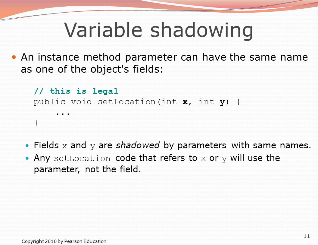 Copyright 2010 by Pearson Education 11 Variable shadowing An instance method parameter can have the same name as one of the object s fields: // this is legal public void setLocation(int x, int y) {...