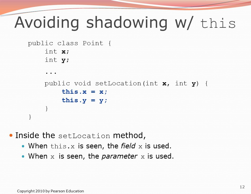 Copyright 2010 by Pearson Education 12 Avoiding shadowing w/ this public class Point { int x; int y;...