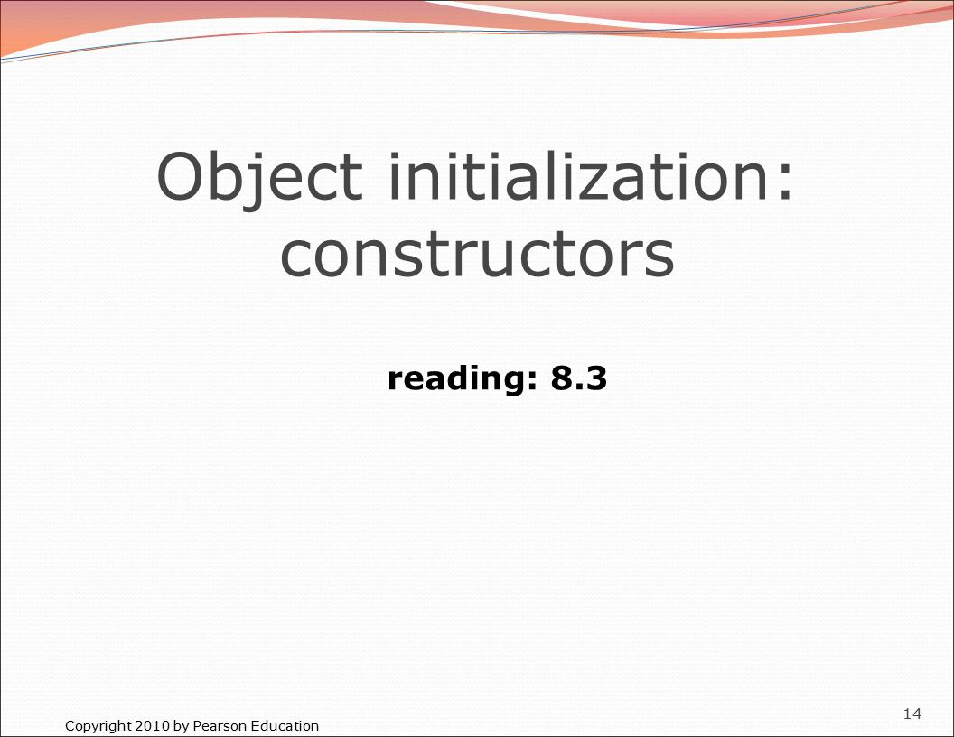 Copyright 2010 by Pearson Education 14 Object initialization: constructors reading: 8.3