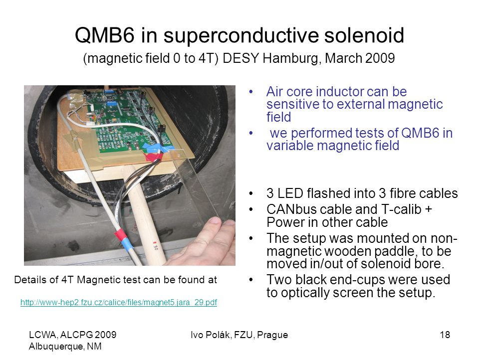 LCWA, ALCPG 2009 Albuquerque, NM Ivo Polák, FZU, Prague18 QMB6 in superconductive solenoid (magnetic field 0 to 4T) DESY Hamburg, March 2009 Air core inductor can be sensitive to external magnetic field we performed tests of QMB6 in variable magnetic field 3 LED flashed into 3 fibre cables CANbus cable and T-calib + Power in other cable The setup was mounted on non- magnetic wooden paddle, to be moved in/out of solenoid bore.