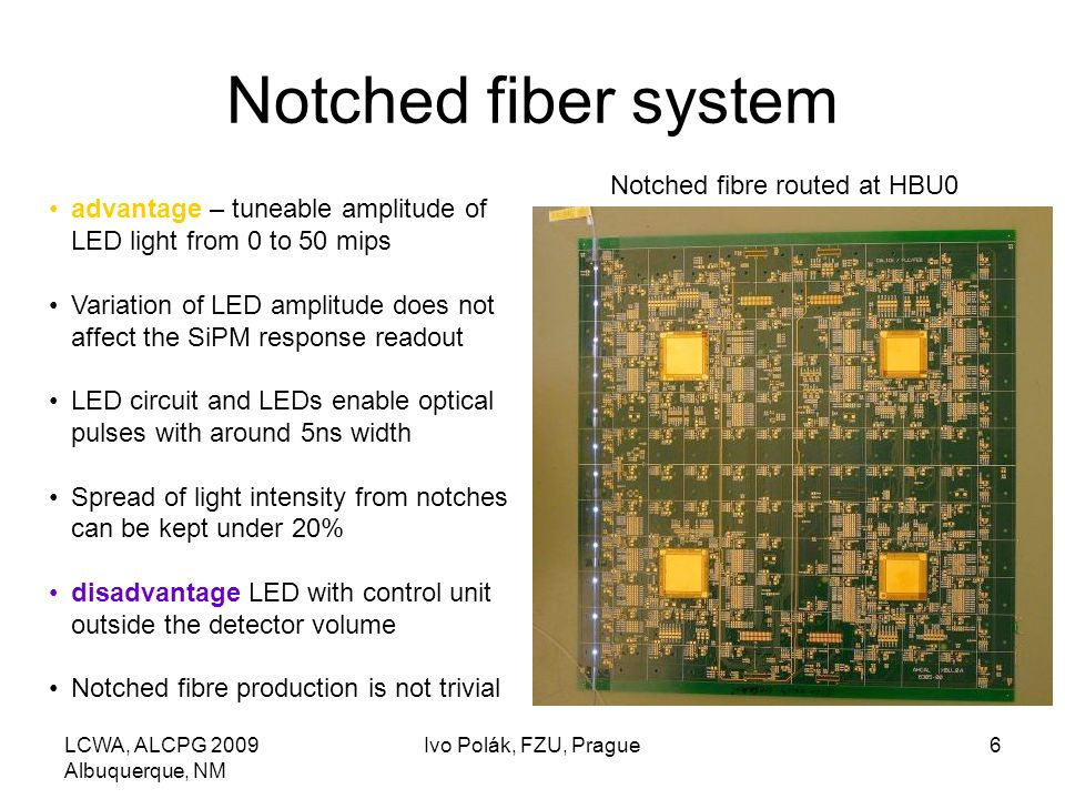 LCWA, ALCPG 2009 Albuquerque, NM Ivo Polák, FZU, Prague6 Notched fiber system advantage – tuneable amplitude of LED light from 0 to 50 mips Variation of LED amplitude does not affect the SiPM response readout LED circuit and LEDs enable optical pulses with around 5ns width Spread of light intensity from notches can be kept under 20% disadvantage LED with control unit outside the detector volume Notched fibre production is not trivial Notched fibre routed at HBU0