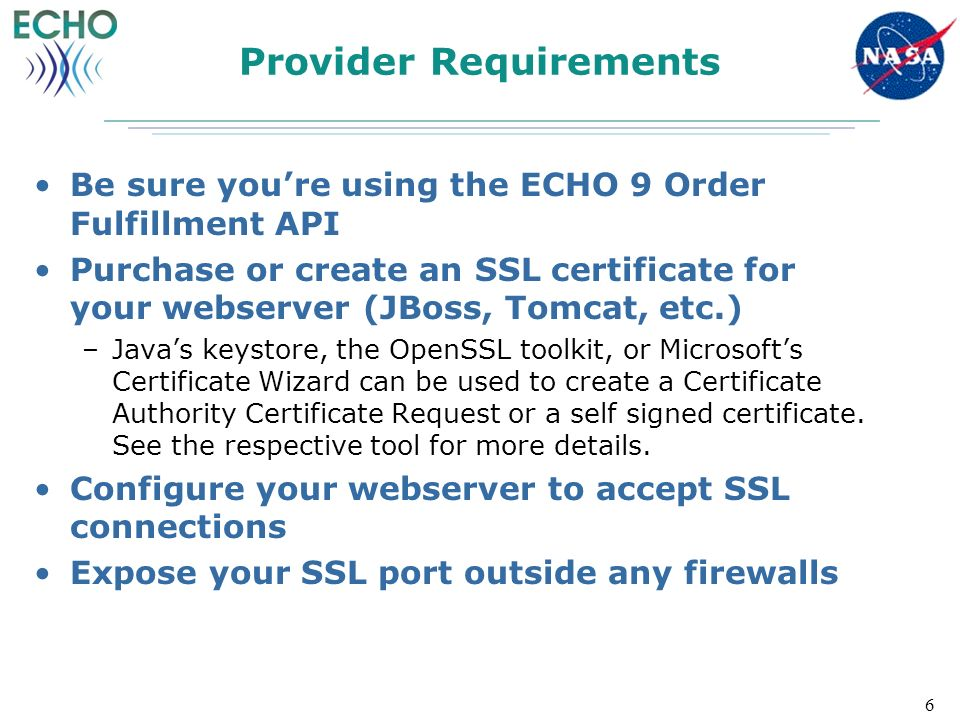 Provider Requirements Be sure you're using the ECHO 9 Order Fulfillment API Purchase or create an SSL certificate for your webserver (JBoss, Tomcat, etc.) –Java's keystore, the OpenSSL toolkit, or Microsoft's Certificate Wizard can be used to create a Certificate Authority Certificate Request or a self signed certificate.