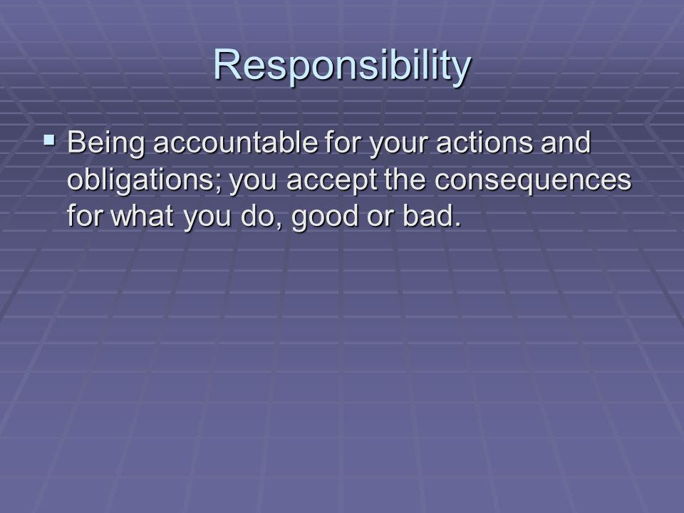 Responsibility  Being accountable for your actions and obligations; you accept the consequences for what you do, good or bad.