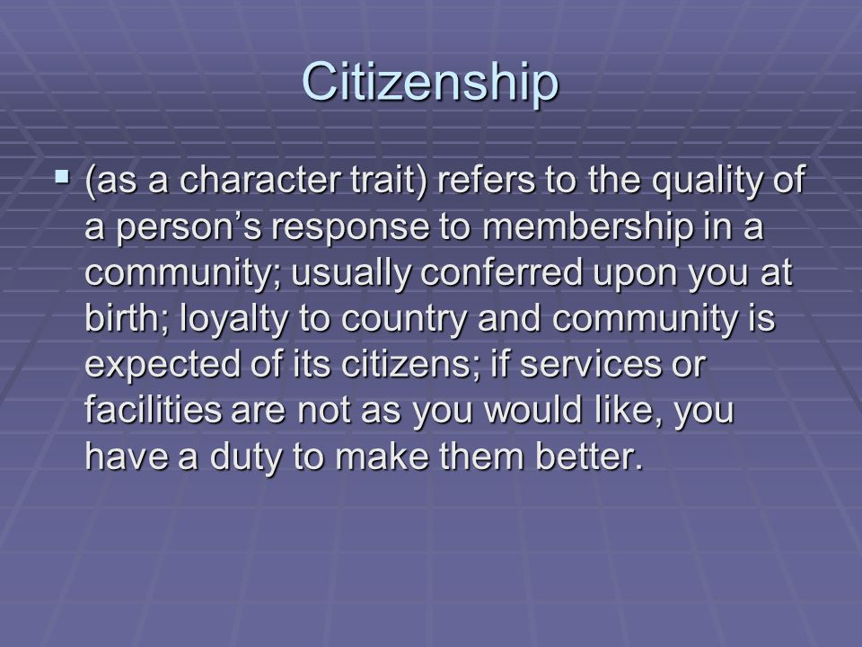 Citizenship  (as a character trait) refers to the quality of a person's response to membership in a community; usually conferred upon you at birth; loyalty to country and community is expected of its citizens; if services or facilities are not as you would like, you have a duty to make them better.