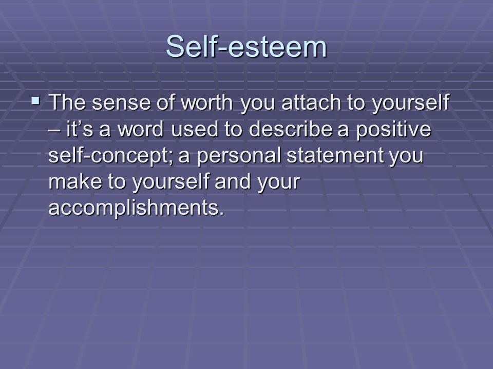 Self-esteem  The sense of worth you attach to yourself – it's a word used to describe a positive self-concept; a personal statement you make to yourself and your accomplishments.