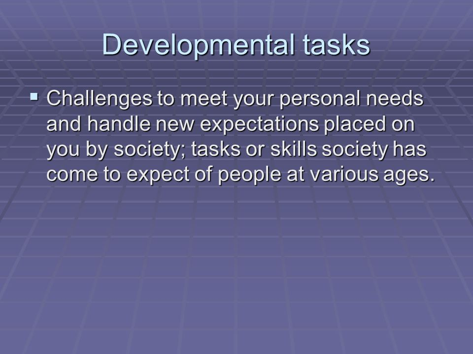 Developmental tasks  Challenges to meet your personal needs and handle new expectations placed on you by society; tasks or skills society has come to expect of people at various ages.