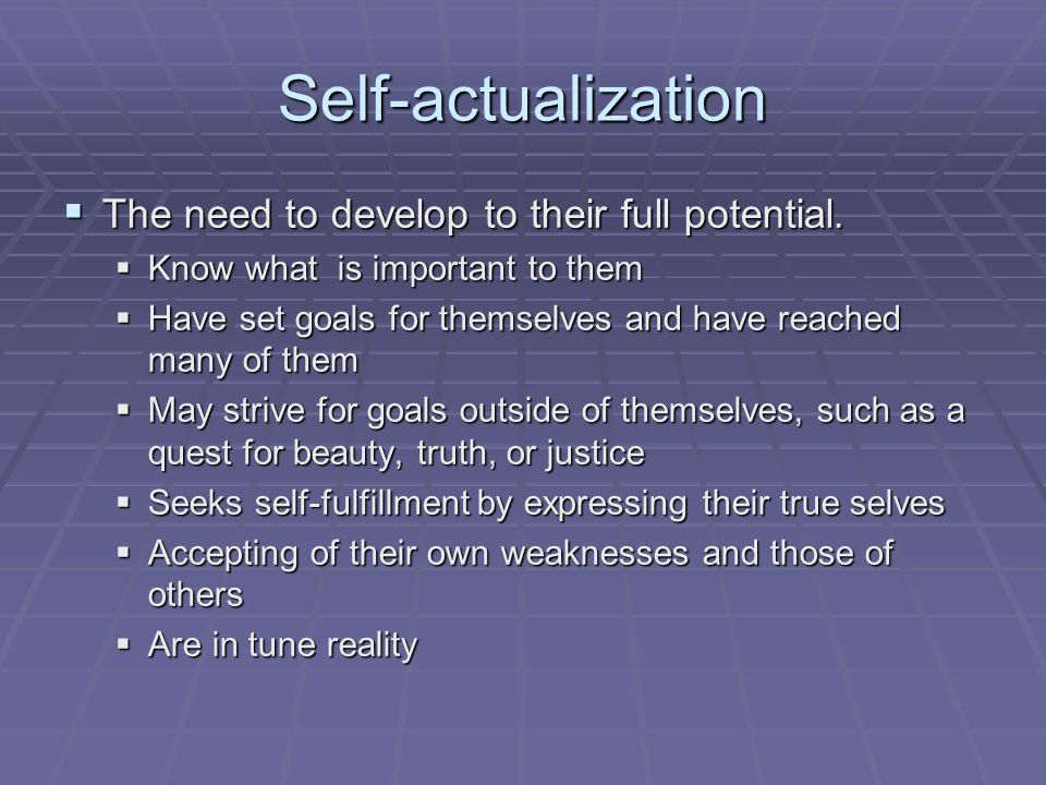 Self-actualization  The need to develop to their full potential.