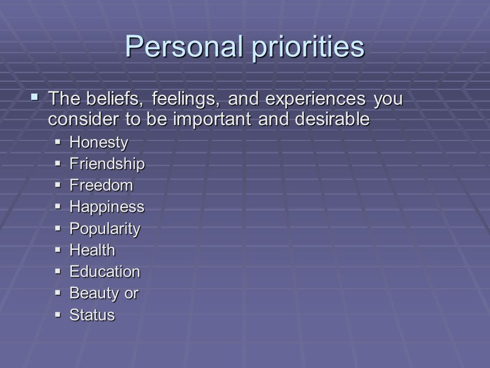 Personal priorities  The beliefs, feelings, and experiences you consider to be important and desirable  Honesty  Friendship  Freedom  Happiness  Popularity  Health  Education  Beauty or  Status