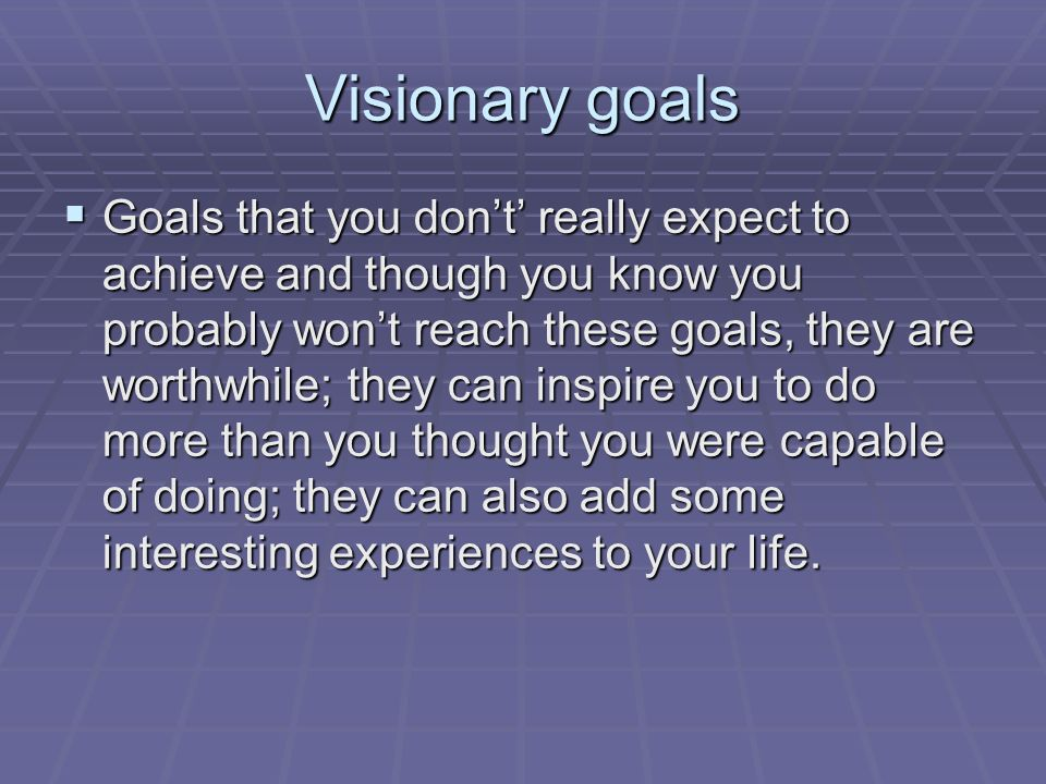 Visionary goals  Goals that you don't' really expect to achieve and though you know you probably won't reach these goals, they are worthwhile; they can inspire you to do more than you thought you were capable of doing; they can also add some interesting experiences to your life.
