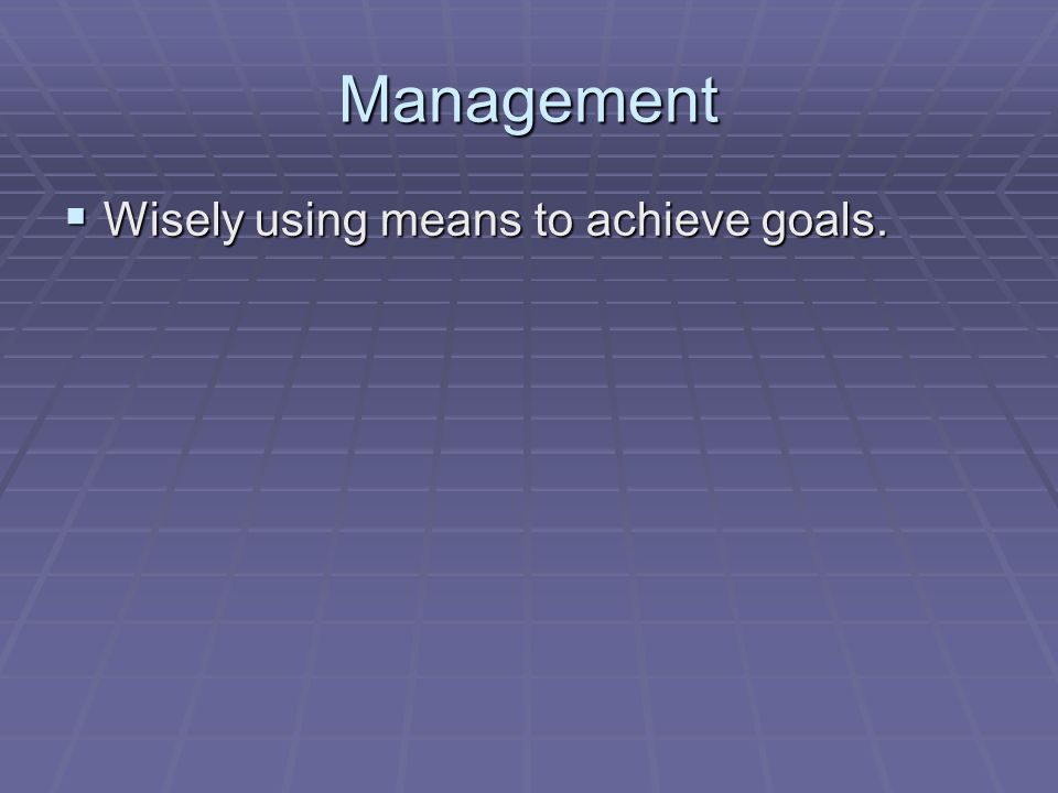 Management  Wisely using means to achieve goals.