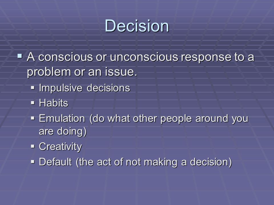 Decision  A conscious or unconscious response to a problem or an issue.