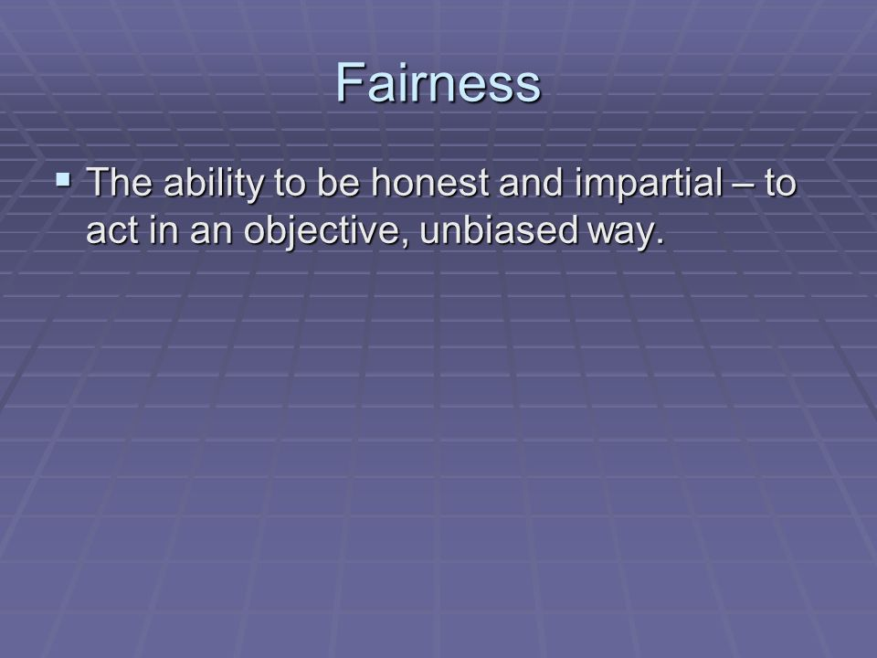 Fairness  The ability to be honest and impartial – to act in an objective, unbiased way.