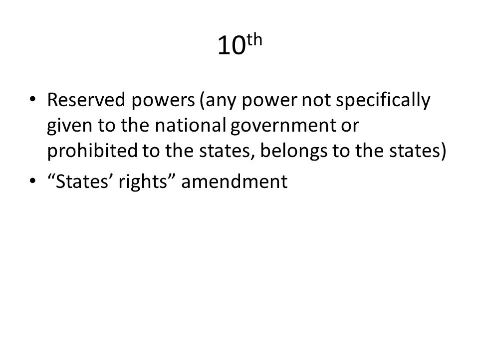10 th Reserved powers (any power not specifically given to the national government or prohibited to the states, belongs to the states) States' rights amendment