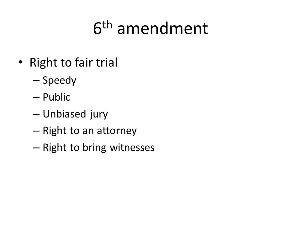 6 th amendment Right to fair trial – Speedy – Public – Unbiased jury – Right to an attorney – Right to bring witnesses