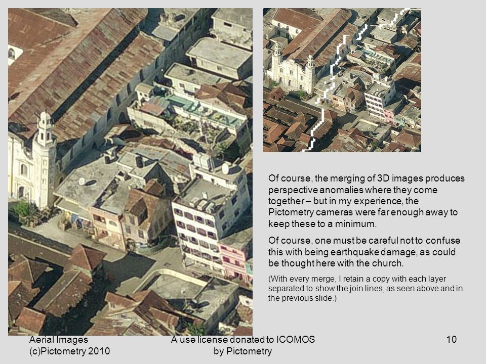 Aerial Images (c)Pictometry 2010 A use license donated to ICOMOS by Pictometry 10 Of course, the merging of 3D images produces perspective anomalies where they come together – but in my experience, the Pictometry cameras were far enough away to keep these to a minimum.