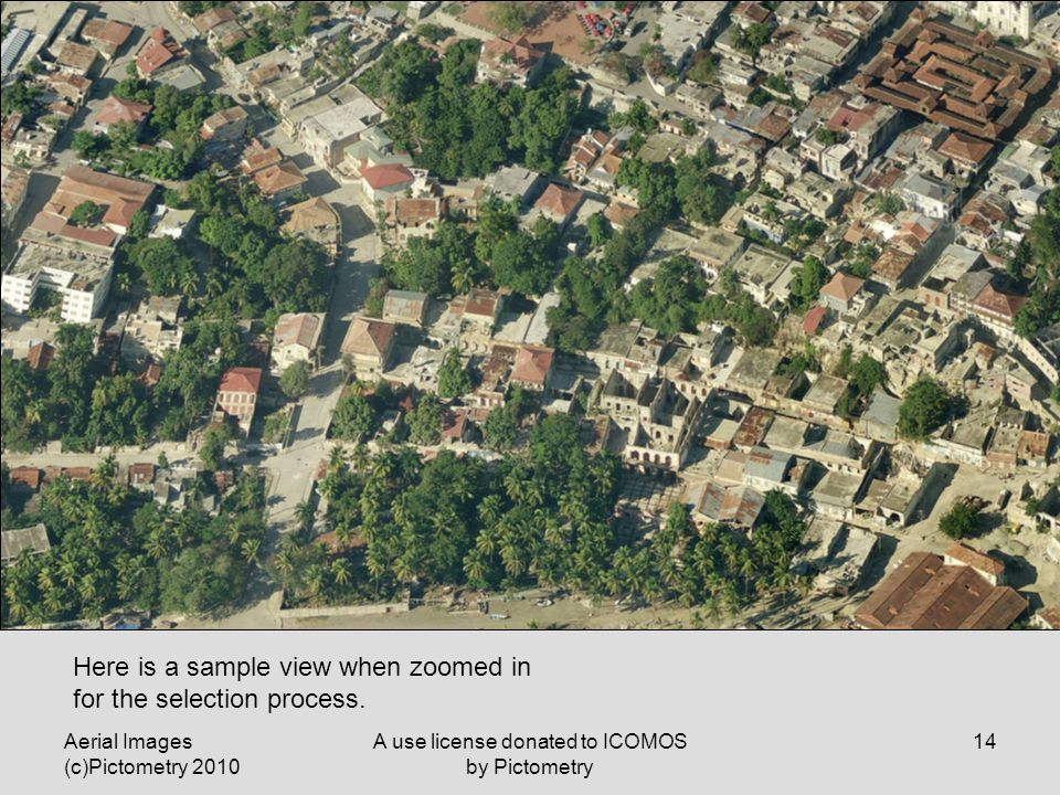 Aerial Images (c)Pictometry 2010 A use license donated to ICOMOS by Pictometry 14 Here is a sample view when zoomed in for the selection process.