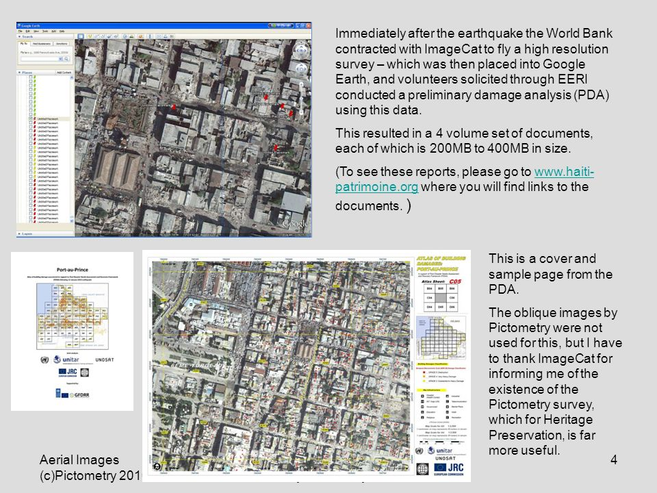 Aerial Images (c)Pictometry 2010 A use license donated to ICOMOS by Pictometry 4 Immediately after the earthquake the World Bank contracted with ImageCat to fly a high resolution survey – which was then placed into Google Earth, and volunteers solicited through EERI conducted a preliminary damage analysis (PDA) using this data.