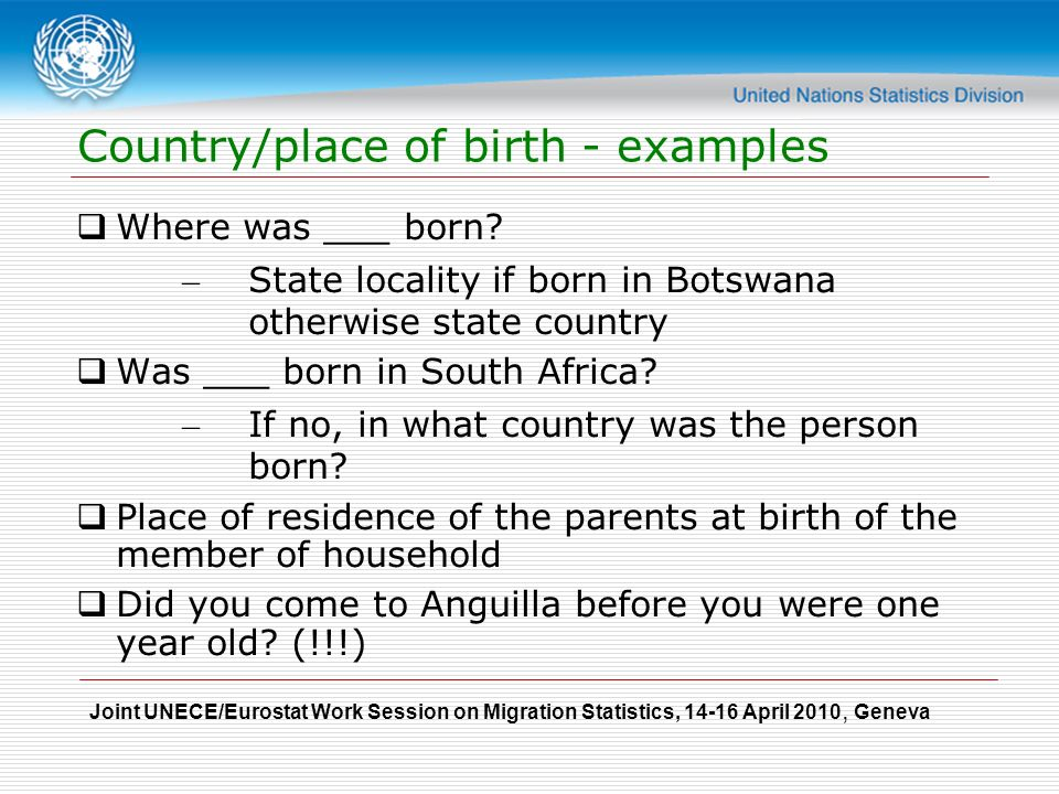 Joint UNECE/Eurostat Work Session on Migration Statistics, April 2010, Geneva Country/place of birth - examples  Where was ___ born.